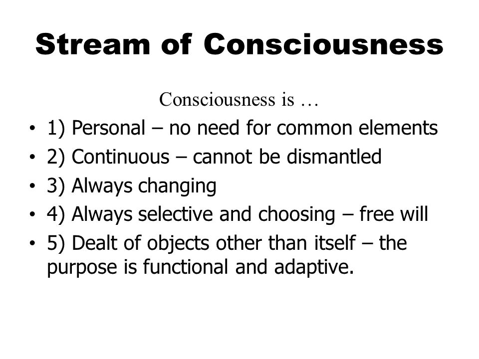 Stream of Consciousness Consciousness is … 1) Personal – no need for common elements 2) Continuous – cannot be dismantled 3) Always changing 4) Always selective and choosing – free will 5) Dealt of objects other than itself – the purpose is functional and adaptive.