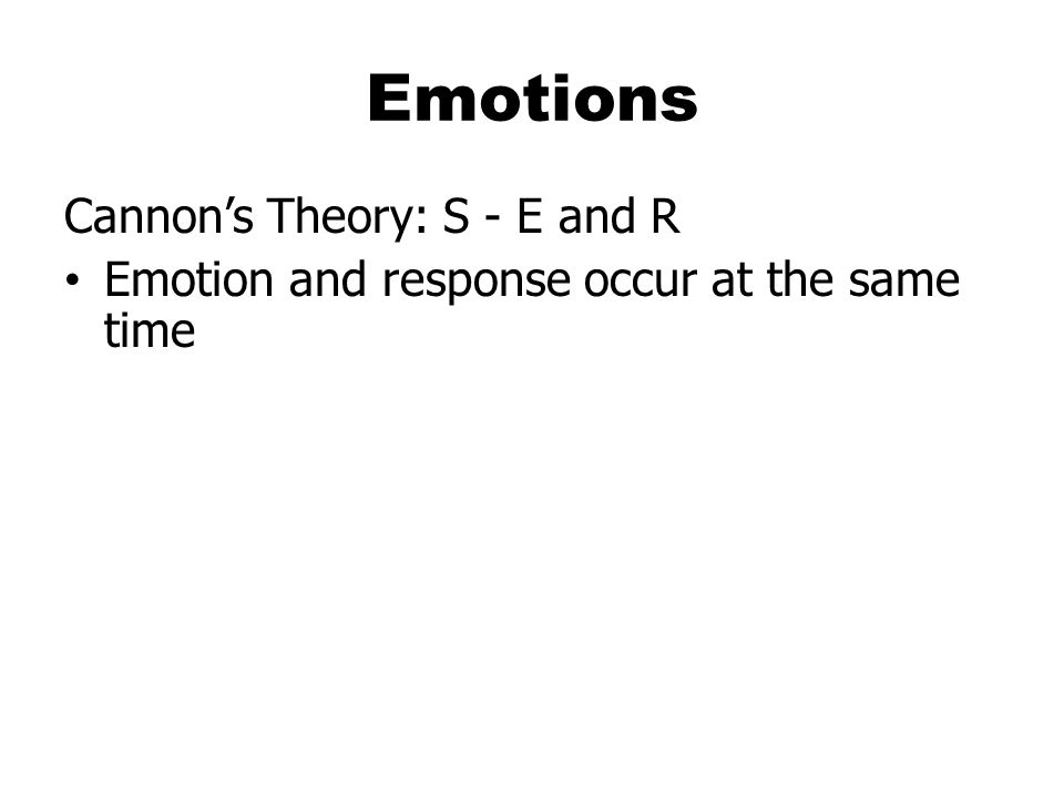 Emotions Cannon's Theory: S - E and R Emotion and response occur at the same time