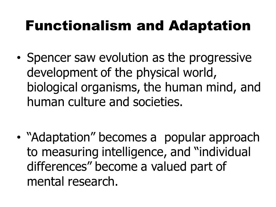 Functionalism (cont.) Unlike most other psychologists who were interested in the structure of mental activity, functionalists were interested in the function – the mental aspects of adapting to an environment.