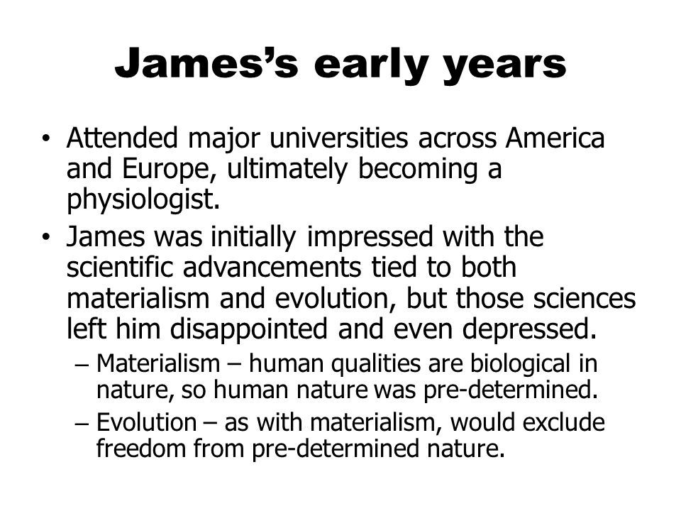 James's early years Attended major universities across America and Europe, ultimately becoming a physiologist.