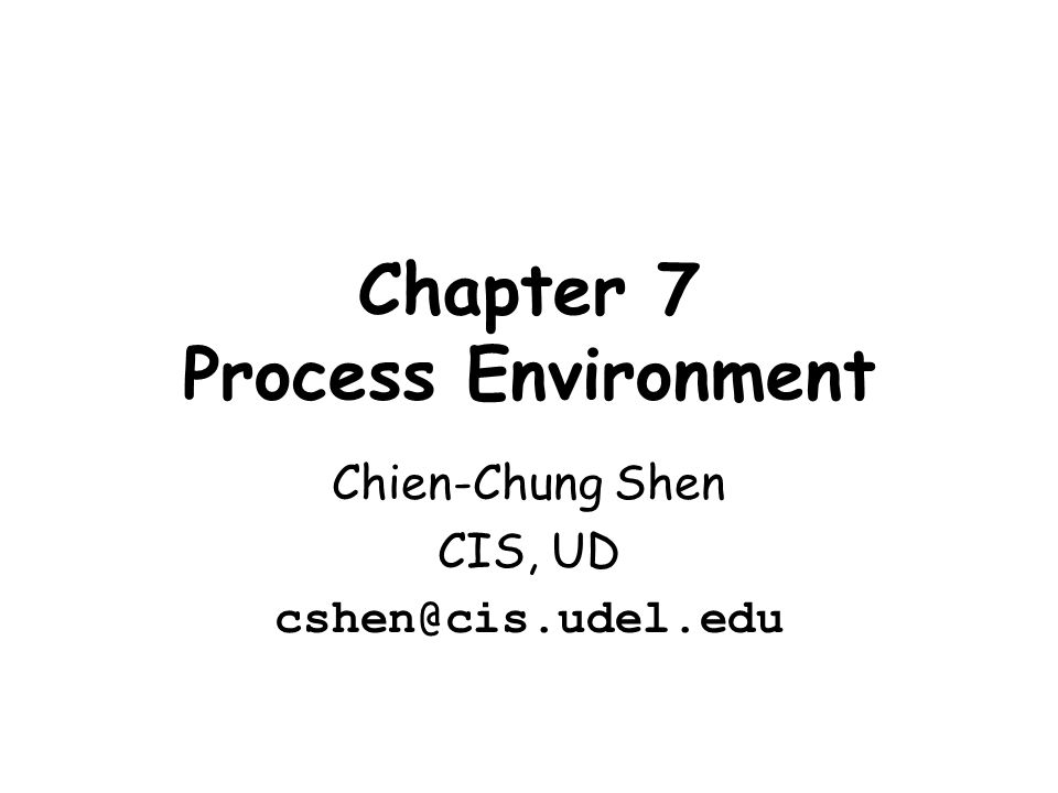 Chapter 7 Process Environment Chien-Chung Shen CIS, UD cshen@cis.udel.edu