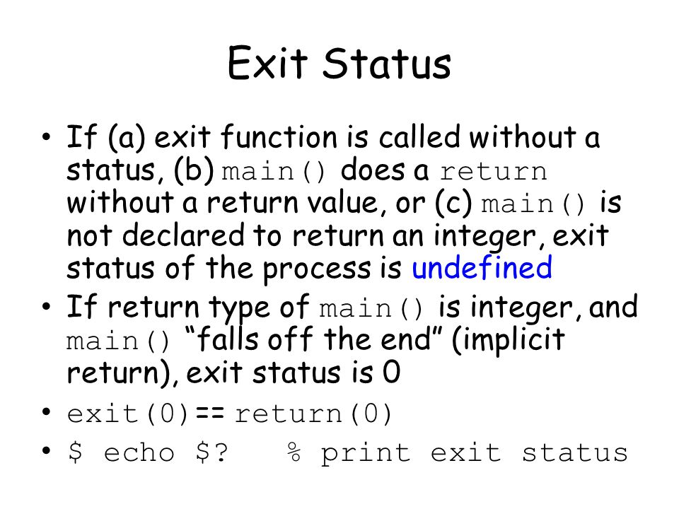 Exit Status If (a) exit function is called without a status, (b) main() does a return without a return value, or (c) main() is not declared to return an integer, exit status of the process is undefined If return type of main() is integer, and main() falls off the end (implicit return), exit status is 0 exit(0) == return(0) $ echo $.
