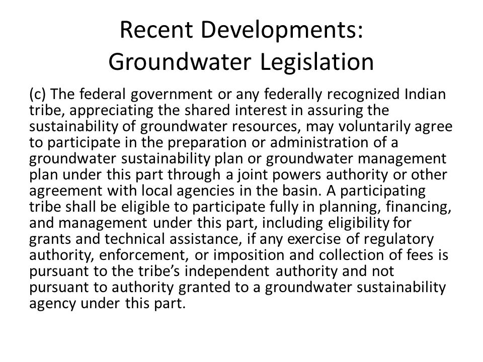 Recent Developments: Groundwater Legislation (c) The federal government or any federally recognized Indian tribe, appreciating the shared interest in assuring the sustainability of groundwater resources, may voluntarily agree to participate in the preparation or administration of a groundwater sustainability plan or groundwater management plan under this part through a joint powers authority or other agreement with local agencies in the basin.