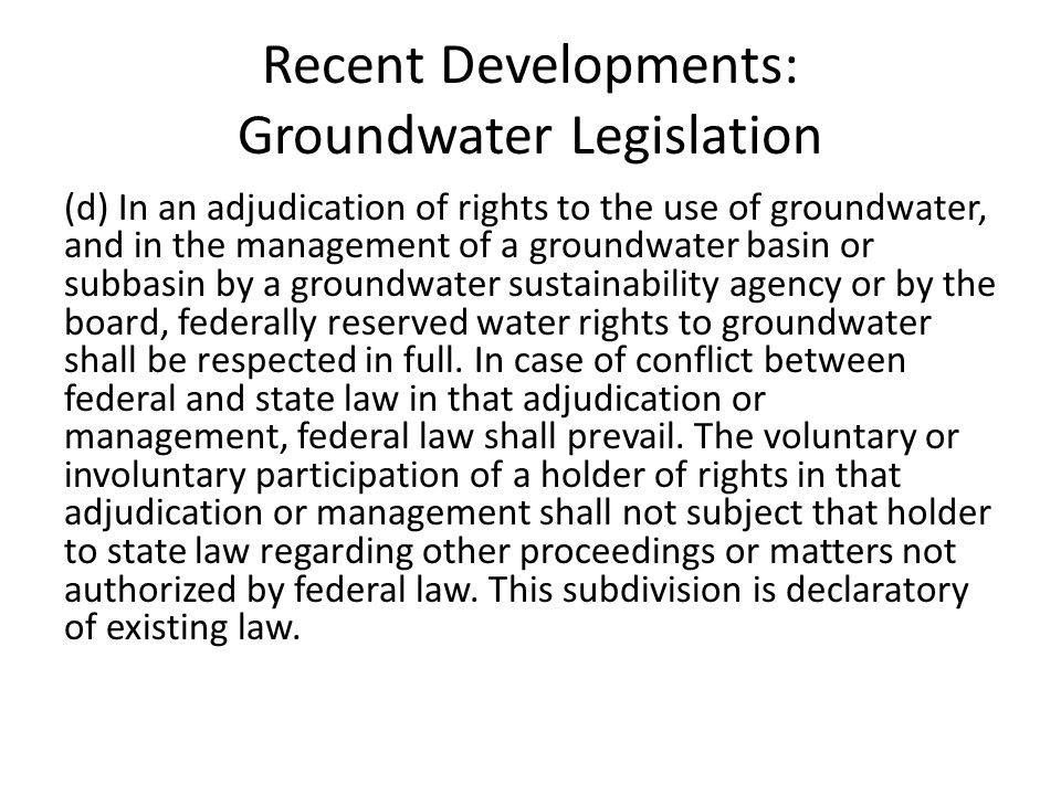 Recent Developments: Groundwater Legislation (d) In an adjudication of rights to the use of groundwater, and in the management of a groundwater basin or subbasin by a groundwater sustainability agency or by the board, federally reserved water rights to groundwater shall be respected in full.