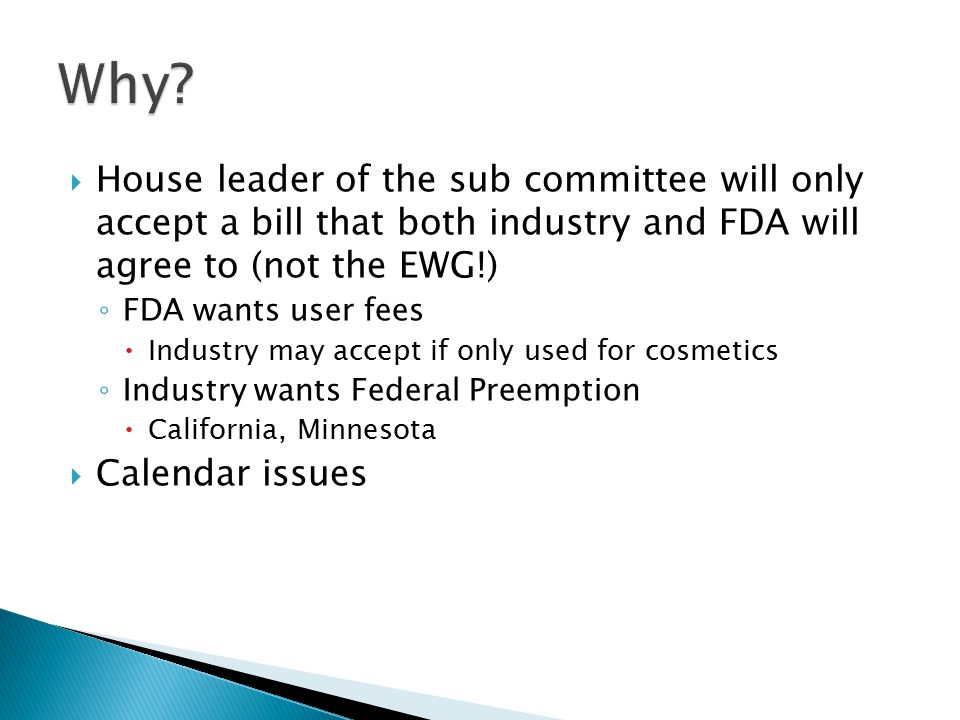  House leader of the sub committee will only accept a bill that both industry and FDA will agree to (not the EWG!) ◦ FDA wants user fees  Industry m