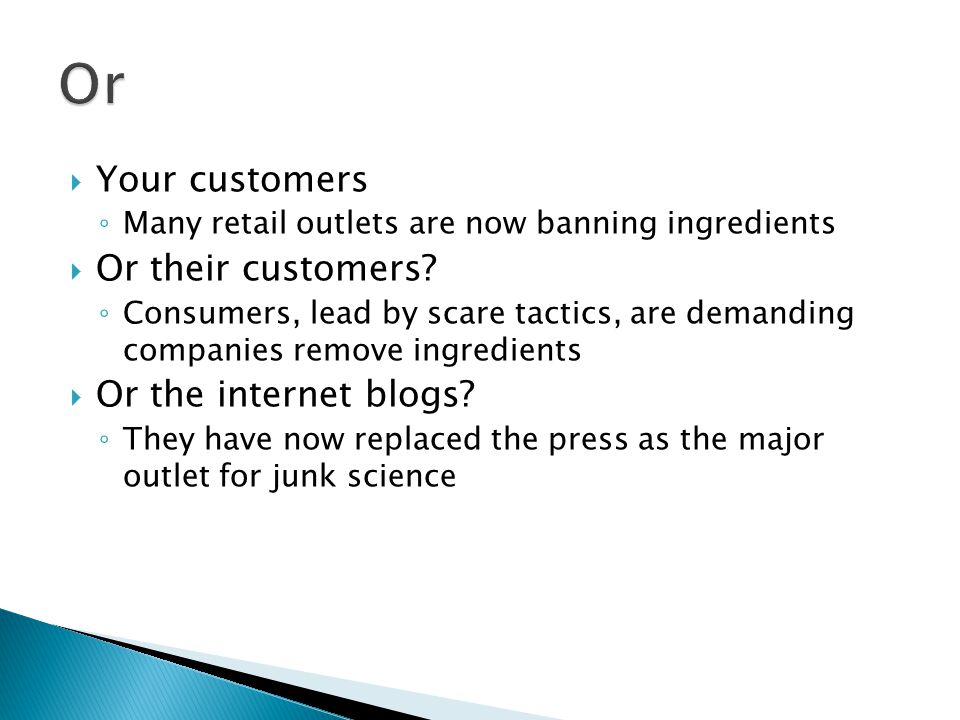  Your customers ◦ Many retail outlets are now banning ingredients  Or their customers? ◦ Consumers, lead by scare tactics, are demanding companies r