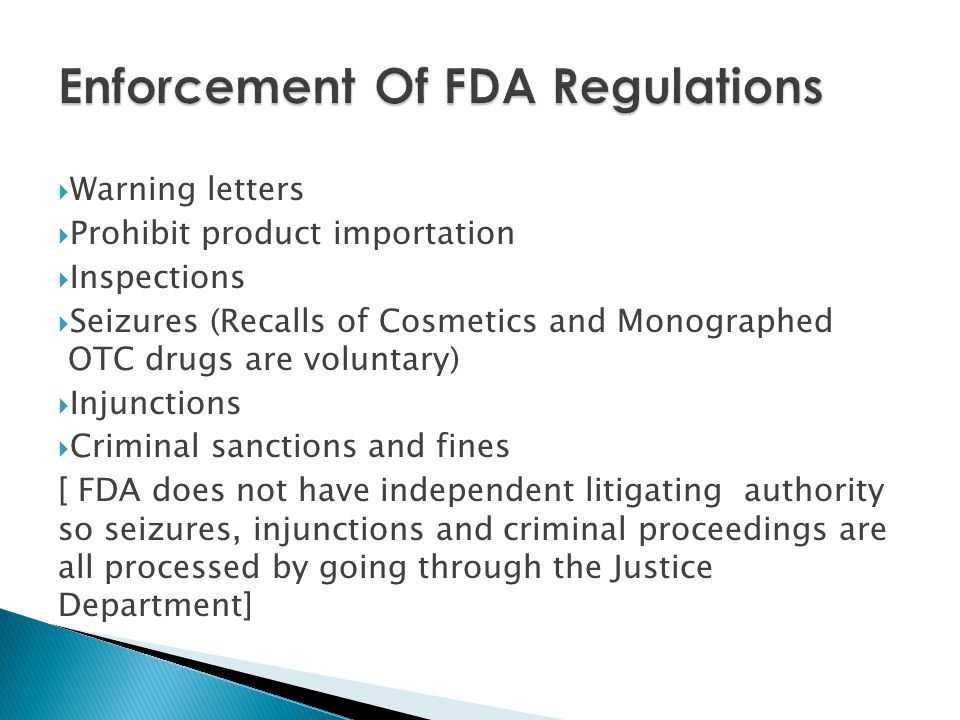  Warning letters  Prohibit product importation  Inspections  Seizures (Recalls of Cosmetics and Monographed OTC drugs are voluntary)  Injunctions