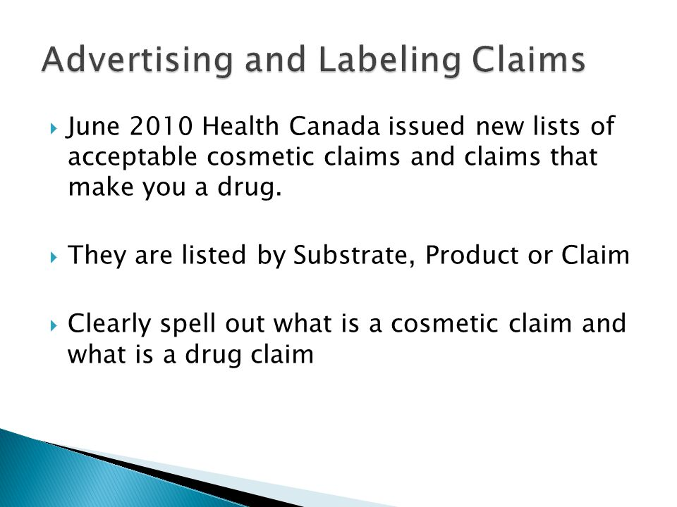  June 2010 Health Canada issued new lists of acceptable cosmetic claims and claims that make you a drug.  They are listed by Substrate, Product or C