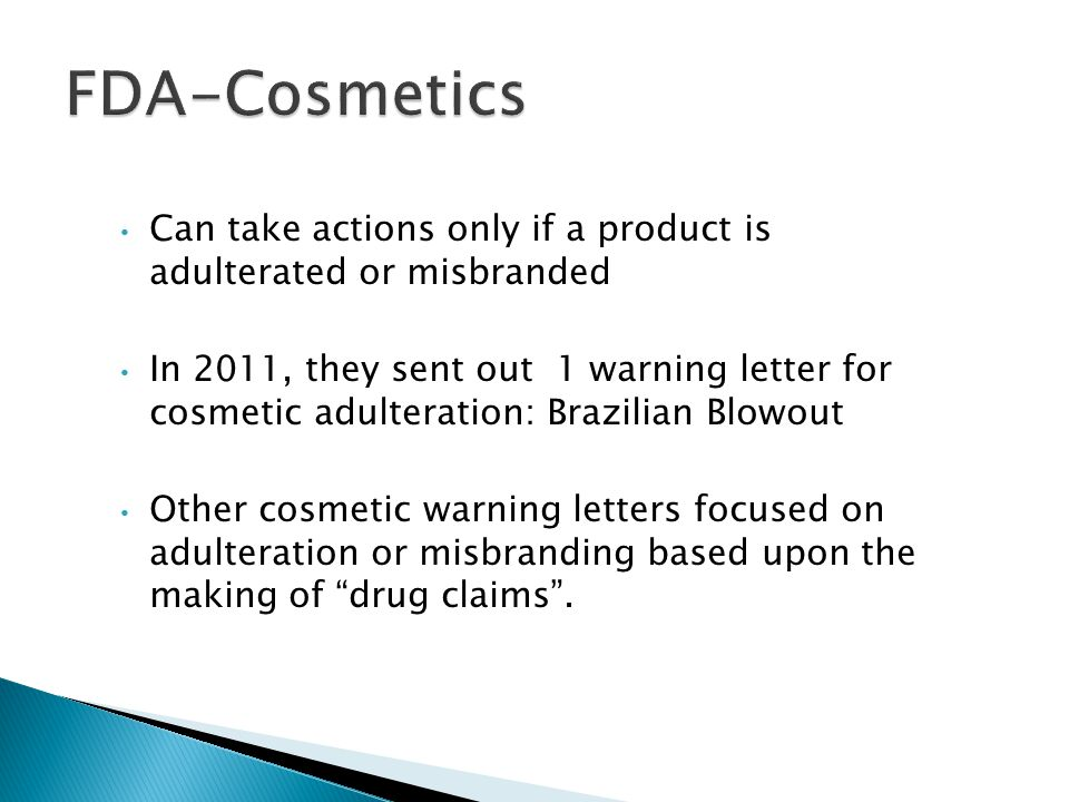 Can take actions only if a product is adulterated or misbranded In 2011, they sent out 1 warning letter for cosmetic adulteration: Brazilian Blowout O