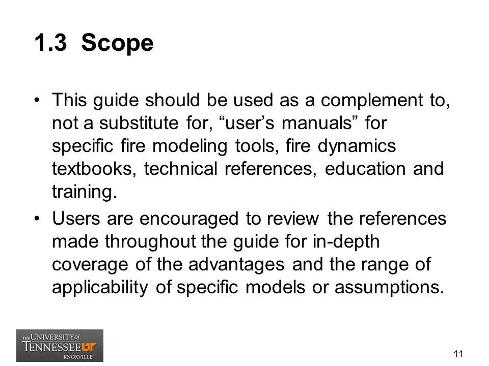1.3 Scope This guide should be used as a complement to, not a substitute for, user's manuals for specific fire modeling tools, fire dynamics textbooks, technical references, education and training.