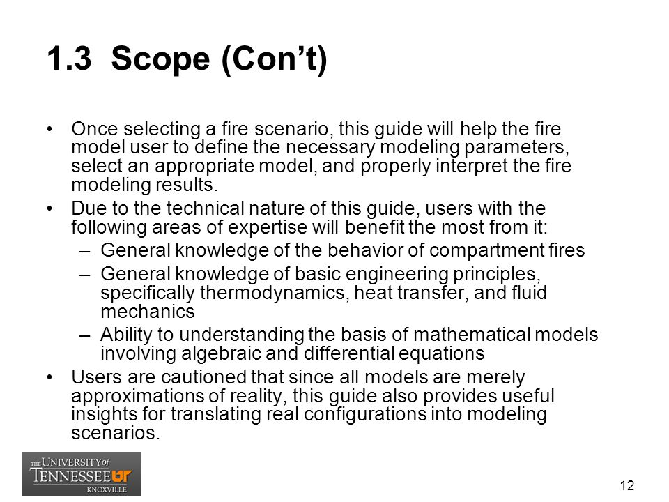1.3 Scope (Con't) Once selecting a fire scenario, this guide will help the fire model user to define the necessary modeling parameters, select an appropriate model, and properly interpret the fire modeling results.