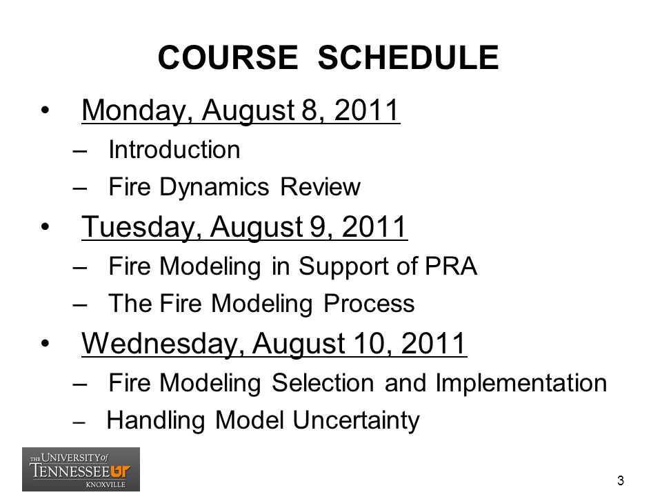 COURSE SCHEDULE Monday, August 8, 2011 – Introduction – Fire Dynamics Review Tuesday, August 9, 2011 – Fire Modeling in Support of PRA – The Fire Modeling Process Wednesday, August 10, 2011 – Fire Modeling Selection and Implementation – Handling Model Uncertainty 3