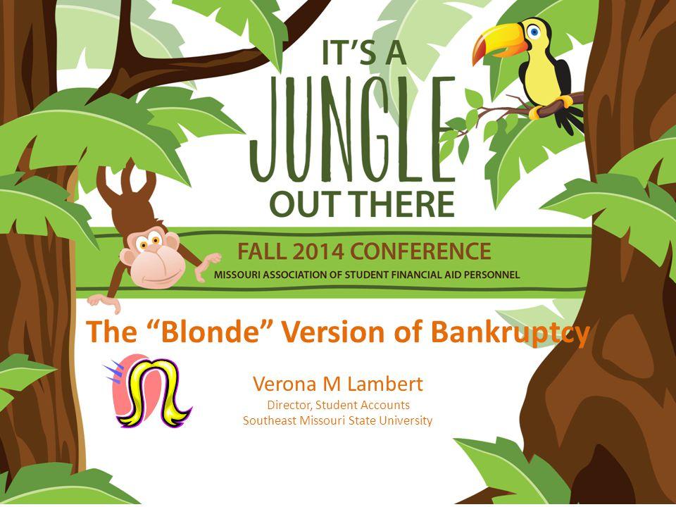 The Blonde Version of Bankruptcy Verona M Lambert Director, Student Accounts Southeast Missouri State University