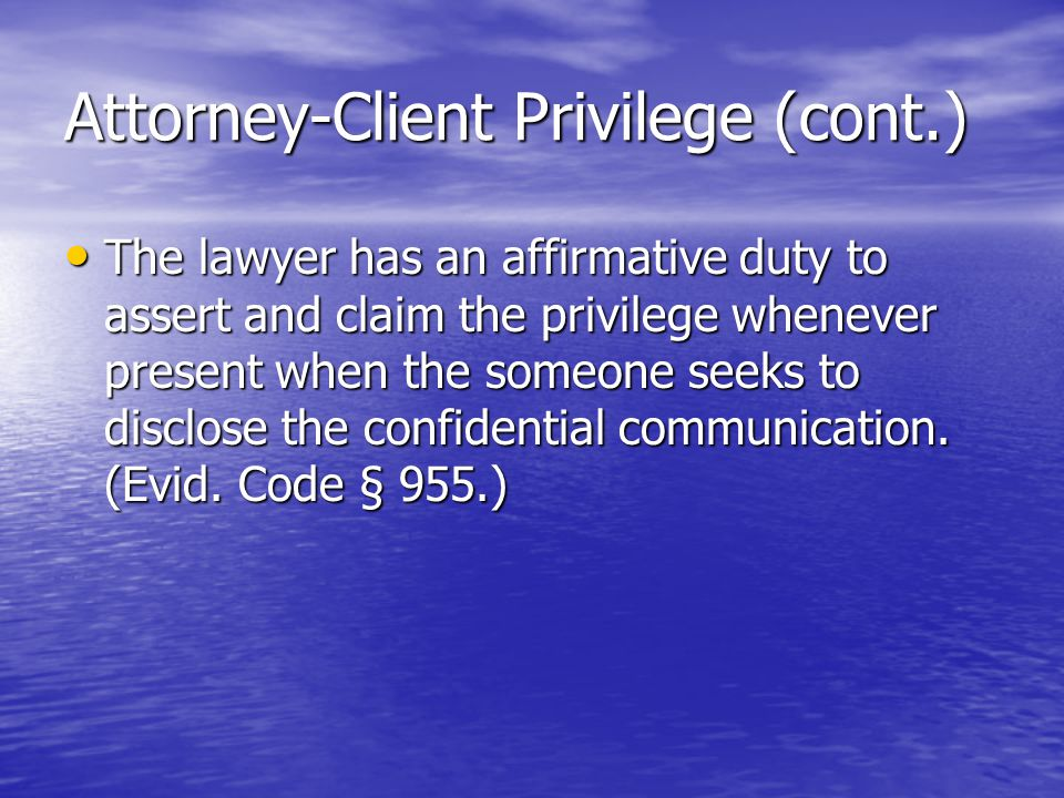 Attorney-Client Privilege (cont.) The lawyer has an affirmative duty to assert and claim the privilege whenever present when the someone seeks to disclose the confidential communication.