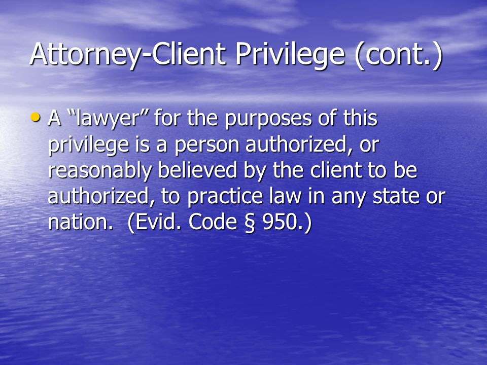 Attorney-Client Privilege (cont.) A lawyer for the purposes of this privilege is a person authorized, or reasonably believed by the client to be authorized, to practice law in any state or nation.