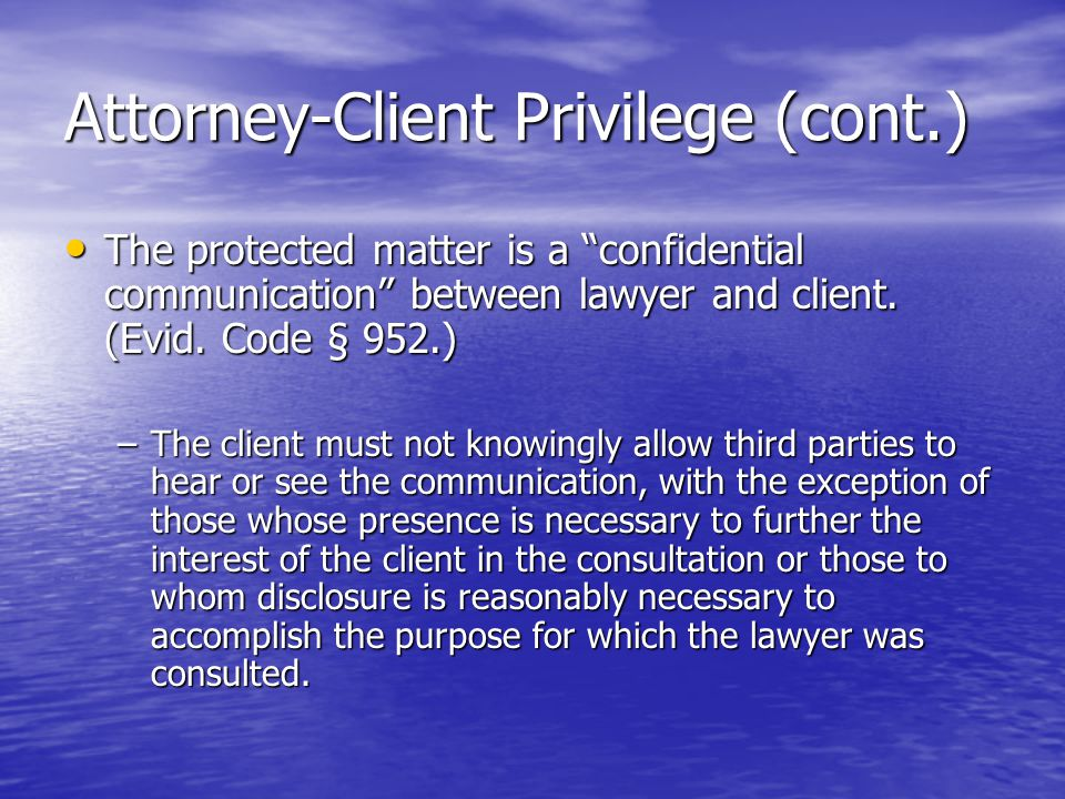 Attorney-Client Privilege (cont.) The protected matter is a confidential communication between lawyer and client.