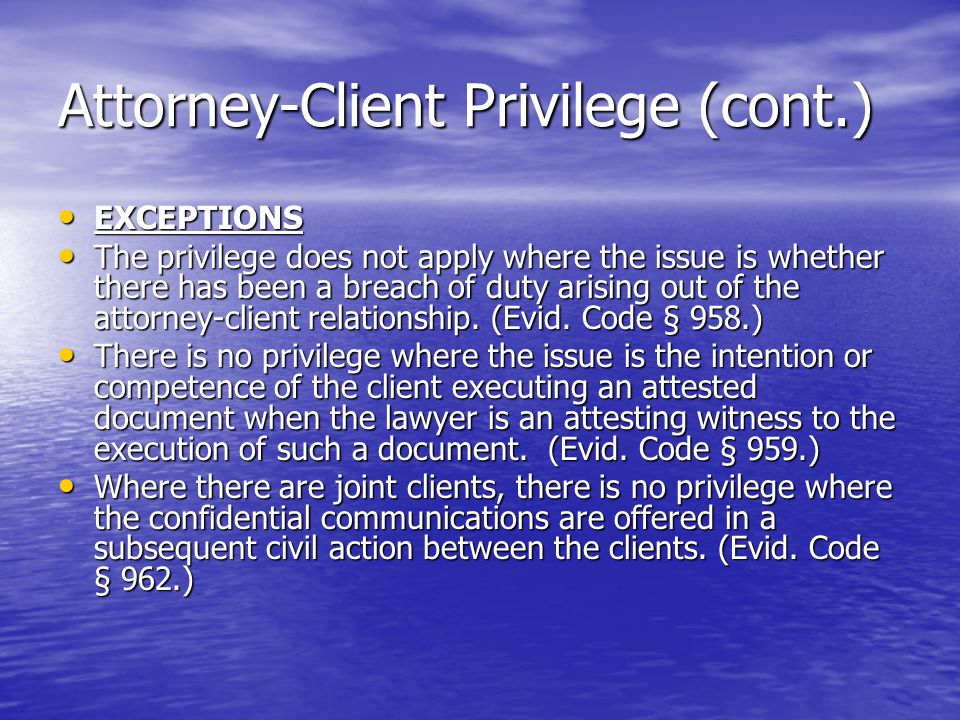 Attorney-Client Privilege (cont.) EXCEPTIONS EXCEPTIONS The privilege does not apply where the issue is whether there has been a breach of duty arising out of the attorney-client relationship.