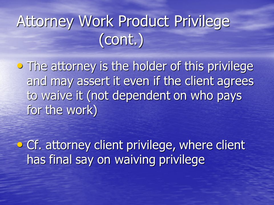 Attorney Work Product Privilege (cont.) The attorney is the holder of this privilege and may assert it even if the client agrees to waive it (not dependent on who pays for the work) The attorney is the holder of this privilege and may assert it even if the client agrees to waive it (not dependent on who pays for the work) Cf.