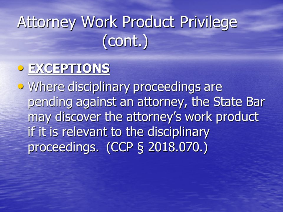 Attorney Work Product Privilege (cont.) EXCEPTIONS EXCEPTIONS Where disciplinary proceedings are pending against an attorney, the State Bar may discover the attorney's work product if it is relevant to the disciplinary proceedings.