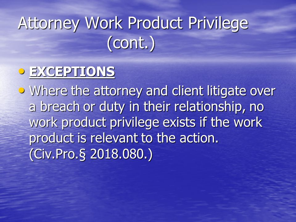 Attorney Work Product Privilege (cont.) EXCEPTIONS EXCEPTIONS Where the attorney and client litigate over a breach or duty in their relationship, no work product privilege exists if the work product is relevant to the action.