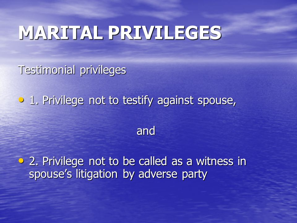 MARITAL PRIVILEGES Testimonial privileges 1. Privilege not to testify against spouse, 1.