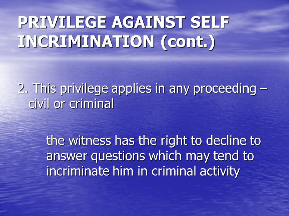 PRIVILEGE AGAINST SELF INCRIMINATION (cont.) 2.