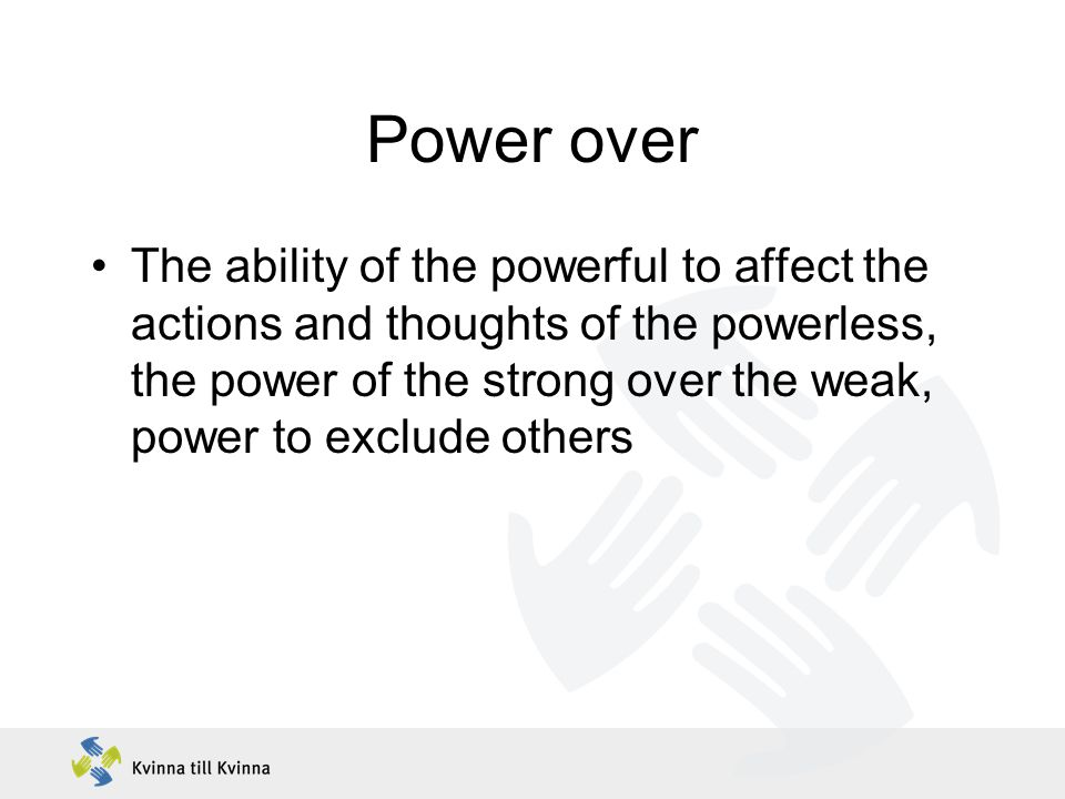 Power over The ability of the powerful to affect the actions and thoughts of the powerless, the power of the strong over the weak, power to exclude others