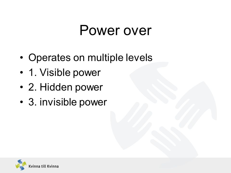 Power over Operates on multiple levels 1. Visible power 2. Hidden power 3. invisible power