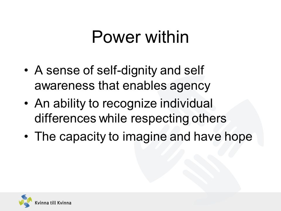 Power within A sense of self-dignity and self awareness that enables agency An ability to recognize individual differences while respecting others The capacity to imagine and have hope