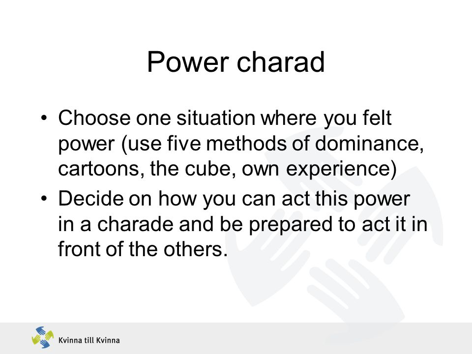 Power charad Choose one situation where you felt power (use five methods of dominance, cartoons, the cube, own experience) Decide on how you can act this power in a charade and be prepared to act it in front of the others.