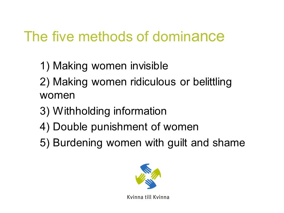 The five methods of domin ance 1) Making women invisible 2) Making women ridiculous or belittling women 3) Withholding information 4) Double punishment of women 5) Burdening women with guilt and shame