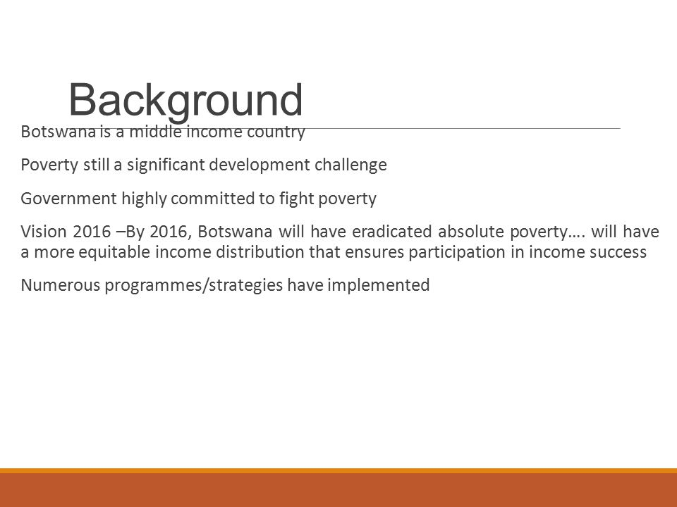 Background Botswana is a middle income country Poverty still a significant development challenge Government highly committed to fight poverty Vision 2016 –By 2016, Botswana will have eradicated absolute poverty….