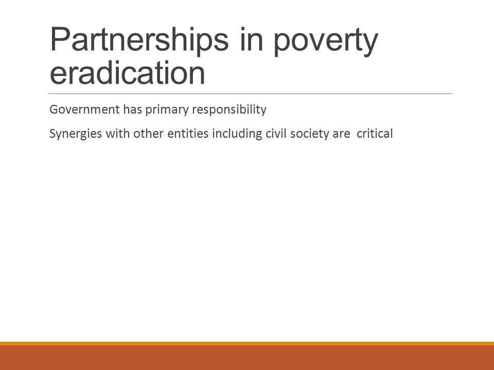 Partnerships in poverty eradication Government has primary responsibility Synergies with other entities including civil society are critical