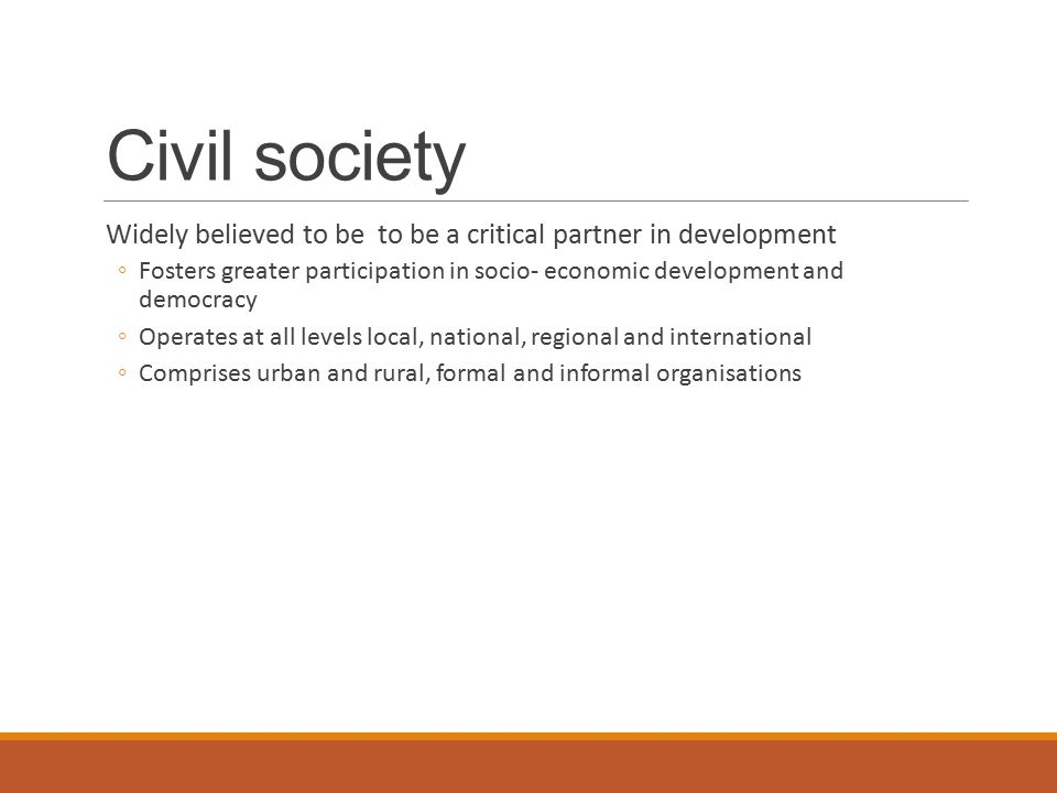 Civil society Widely believed to be to be a critical partner in development ◦Fosters greater participation in socio- economic development and democracy ◦Operates at all levels local, national, regional and international ◦Comprises urban and rural, formal and informal organisations