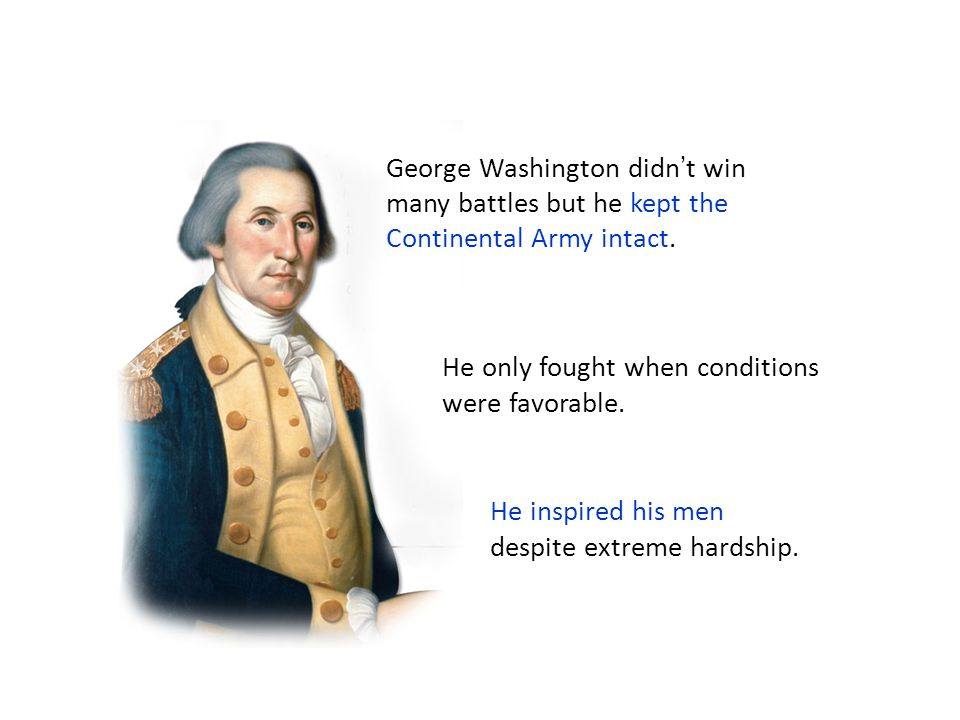George Washington didn't win many battles but he kept the Continental Army intact. He only fought when conditions were favorable. He inspired his men