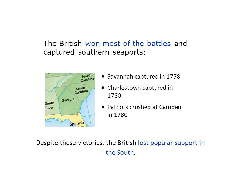 Savannah captured in 1778 Charlestown captured in 1780 Patriots crushed at Camden in 1780 Despite these victories, the British lost popular support in