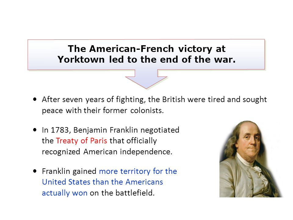 After seven years of fighting, the British were tired and sought peace with their former colonists. In 1783, Benjamin Franklin negotiated the Treaty o