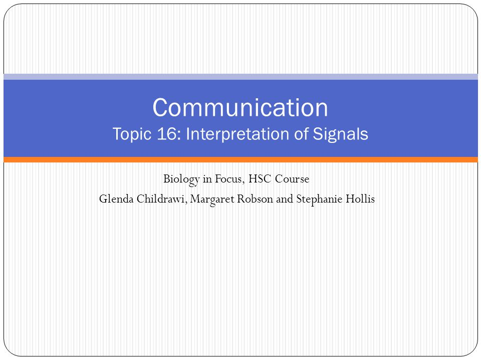 Biology in Focus, HSC Course Glenda Childrawi, Margaret Robson and Stephanie Hollis Communication Topic 16: Interpretation of Signals