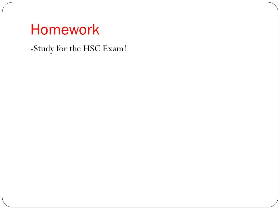 Homework -Study for the HSC Exam!