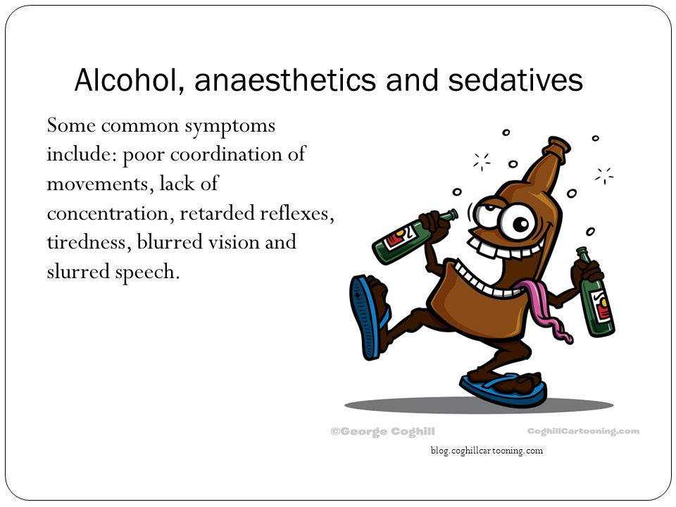 Alcohol, anaesthetics and sedatives Some common symptoms include: poor coordination of movements, lack of concentration, retarded reflexes, tiredness, blurred vision and slurred speech.