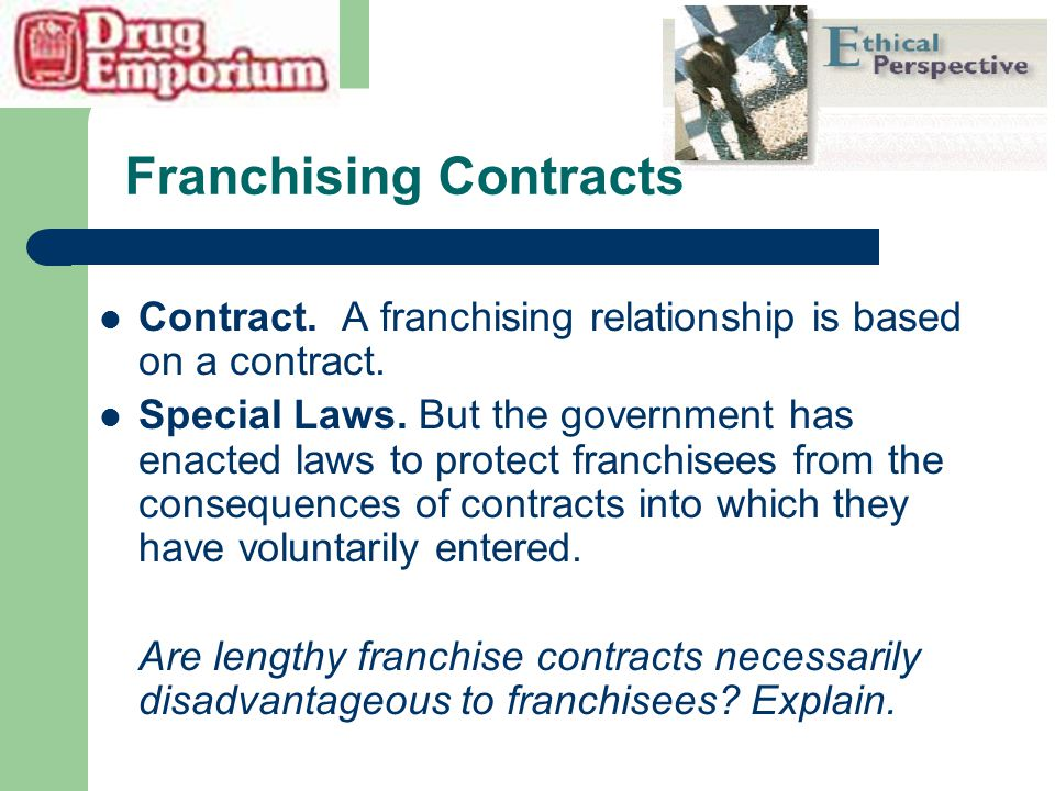 Franchising Contracts Contract. A franchising relationship is based on a contract. Special Laws. But the government has enacted laws to protect franch
