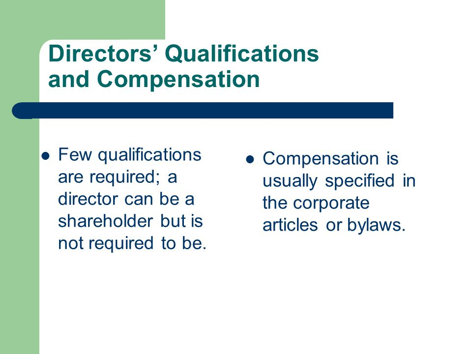 Directors' Qualifications and Compensation Few qualifications are required; a director can be a shareholder but is not required to be. Compensation is