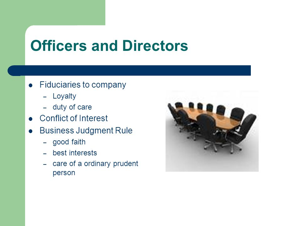 Officers and Directors Fiduciaries to company – Loyalty – duty of care Conflict of Interest Business Judgment Rule – good faith – best interests – car