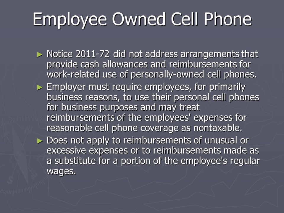 Notice 2011-72 ► Effective January 1, 2010, the IRS will treat the employee's use of employer-provided cell phones for reasons related to the employer's trade or business as a working condition fringe benefit, the value of which is excludable from the employee's income.