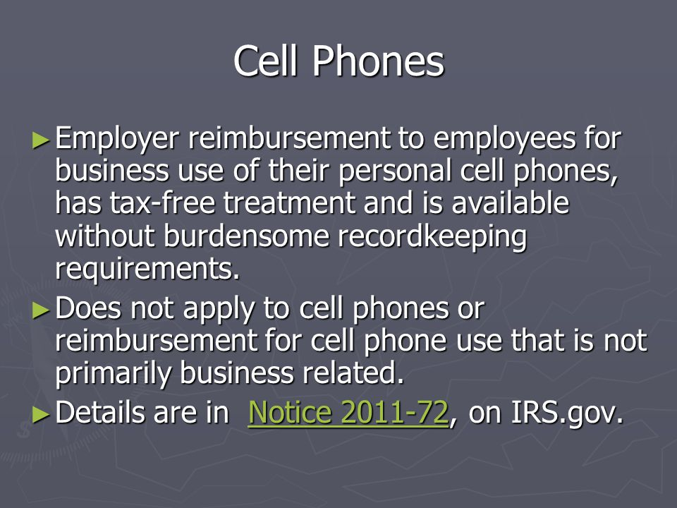 Employee Owned Cell Phone ► Notice 2011-72 did not address arrangements that provide cash allowances and reimbursements for work-related use of personally-owned cell phones.