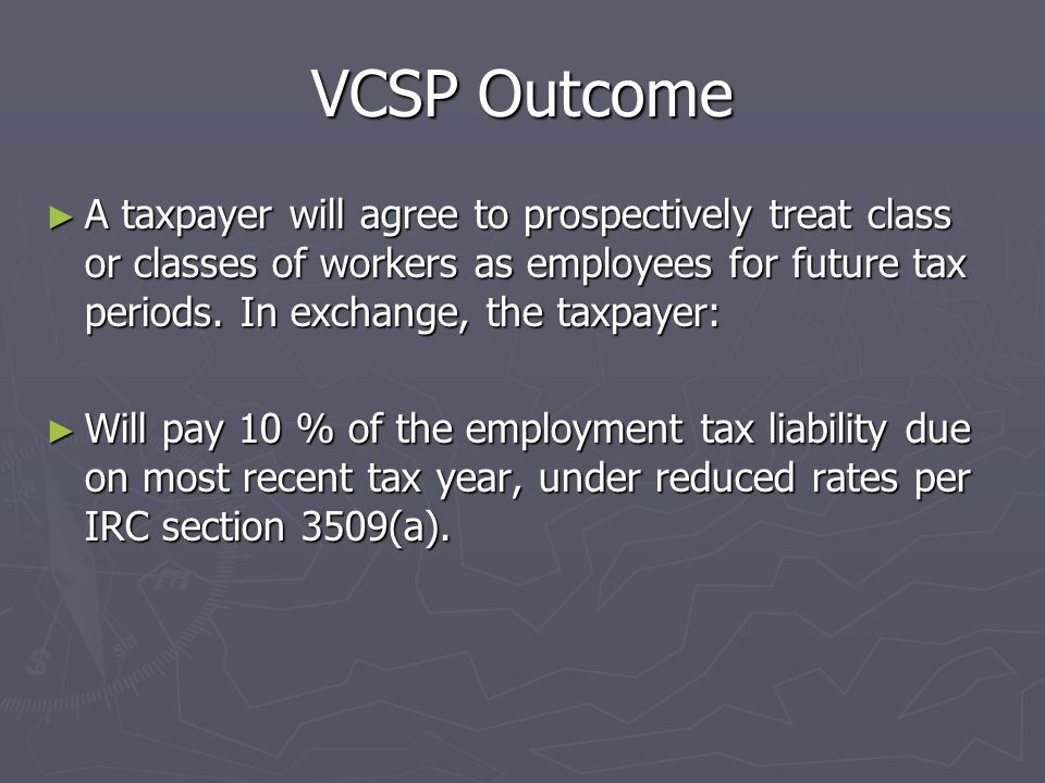 VCSP Eligibility Requirements ► Taxpayer must have consistently treated workers as nonemployees, and filed all required Forms 1099 for workers to be r