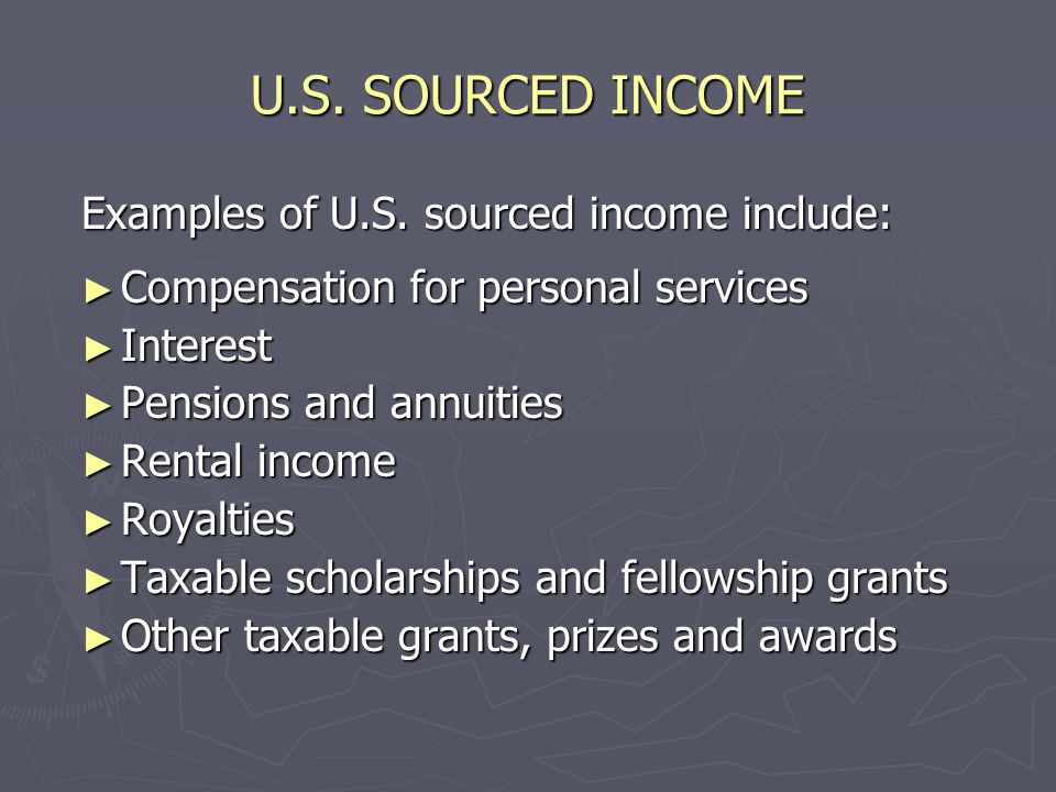 U.S. SOURCED INCOME ► Generally, income is from U.S. sources if it is paid by domestic corporations, U.S. citizens, resident aliens or entities formed