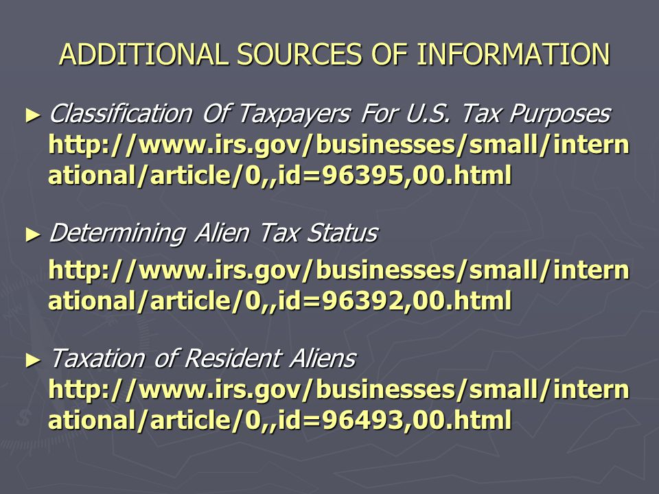 ADDITIONAL SOURCES OF INFORMATION ► Information For International Taxpayers http://www.irs.gov/businesses/small/intern ational/index.html ► New Developments in International Taxation http://www.irs.gov/businesses/small/intern ational/article/0,,id=96628,00.html ► Alien Taxation – Certain Essential Concepts http://www.irs.gov/businesses/small/intern ational/article/0,,id=96414,00.html