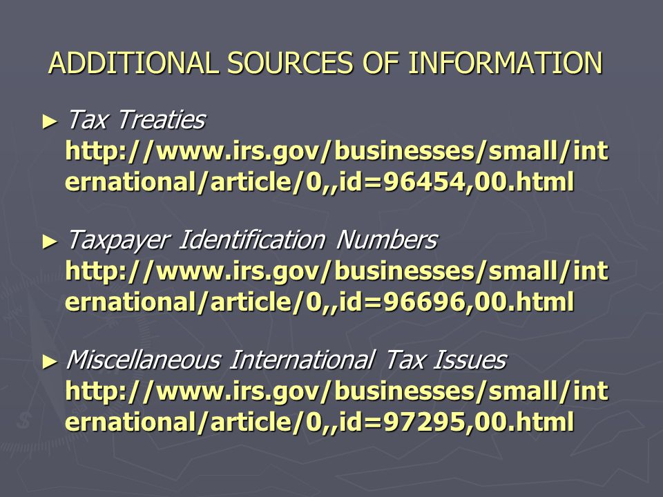 ADDITIONAL SOURCES OF INFORMATION ► Taxation of Nonresident Aliens http://www.irs.gov/businesses/small/int ernational/article/0,,id=96477,00.html ► Taxation of Dual-Status Aliens http://www.irs.gov/businesses/small/int ernational/article/0,,id=96433,00.html ► Tax Withholding on Foreign Persons http://www.irs.gov/businesses/small/int ernational/article/0,,id=106981,00.html