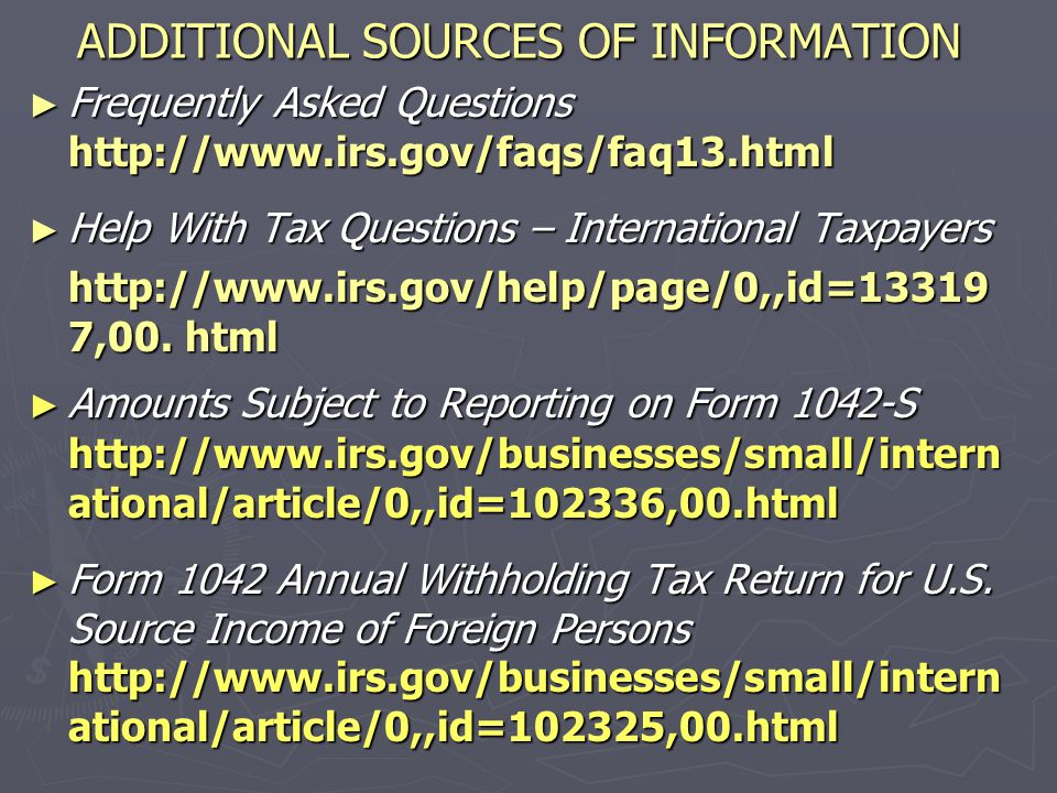 ADDITIONAL SOURCES OF INFORMATION ► Tax Treaties http://www.irs.gov/businesses/small/int ernational/article/0,,id=96454,00.html ► Taxpayer Identification Numbers http://www.irs.gov/businesses/small/int ernational/article/0,,id=96696,00.html ► Miscellaneous International Tax Issues http://www.irs.gov/businesses/small/int ernational/article/0,,id=97295,00.html
